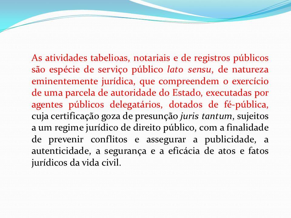 As atividades tabelioas, notariais e de registros públicos são espécie de serviço público lato sensu, de natureza eminentemente jurídica, que compreen