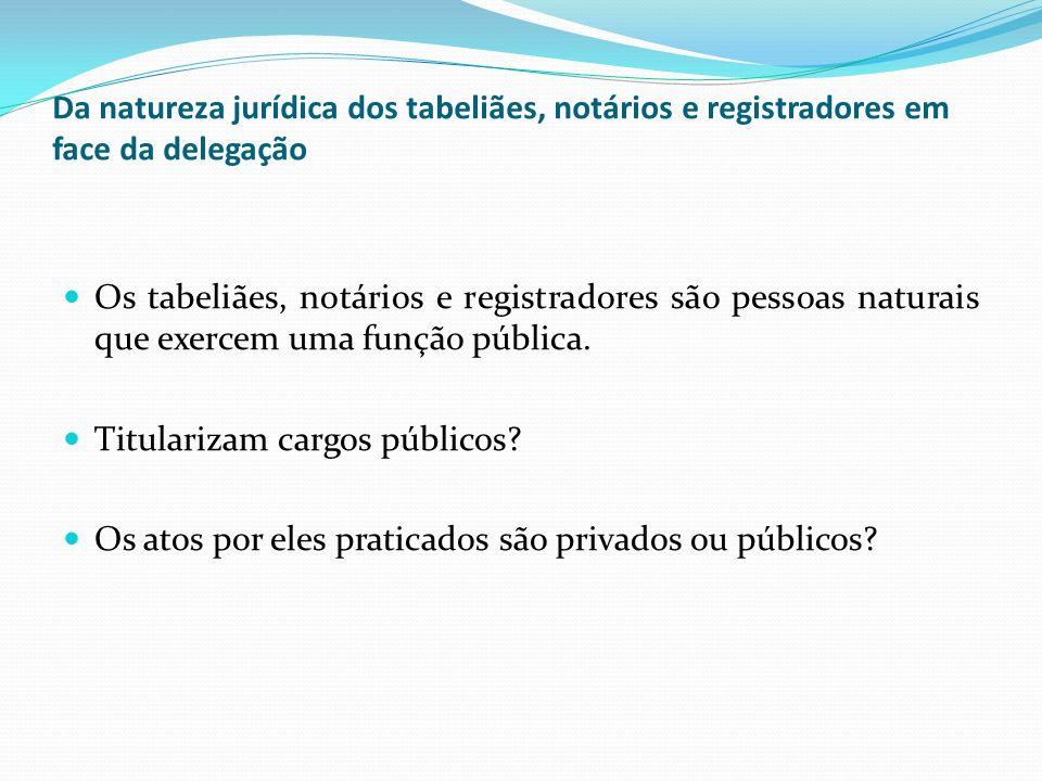 Da natureza jurídica dos tabeliães, notários e registradores em face da delegação Os tabeliães, notários e registradores são pessoas naturais que exer