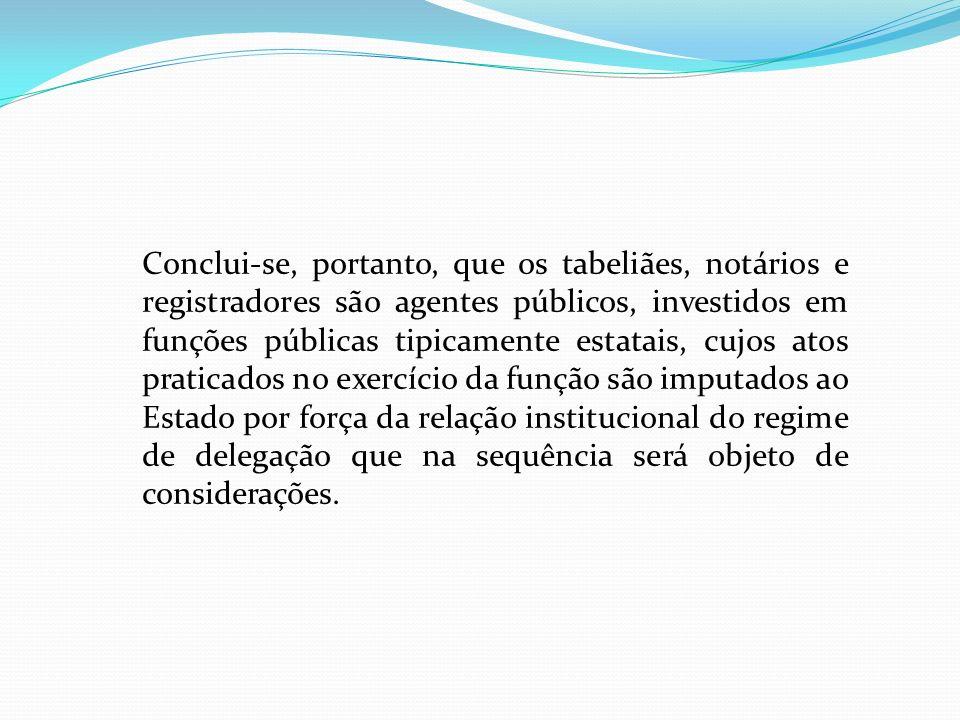 Conclui-se, portanto, que os tabeliães, notários e registradores são agentes públicos, investidos em funções públicas tipicamente estatais, cujos atos