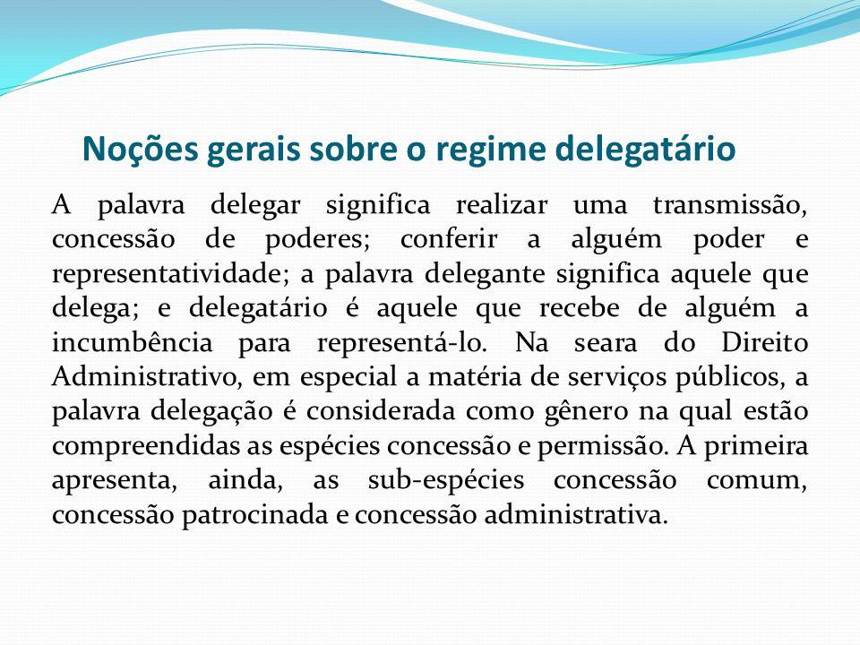 Noções gerais sobre o regime delegatário A palavra delegar significa realizar uma transmissão, concessão de poderes; conferir a alguém poder e represe