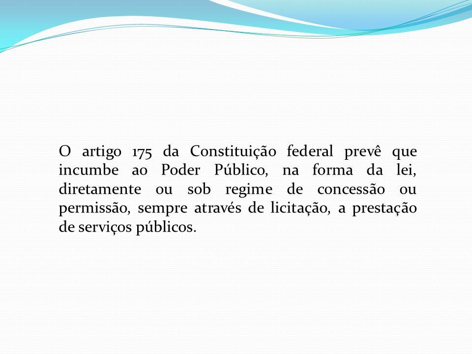 O artigo 175 da Constituição federal prevê que incumbe ao Poder Público, na forma da lei, diretamente ou sob regime de concessão ou permissão, sempre