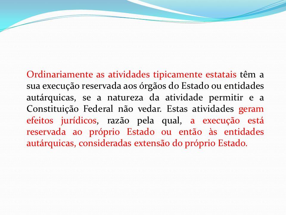 Ordinariamente as atividades tipicamente estatais têm a sua execução reservada aos órgãos do Estado ou entidades autárquicas, se a natureza da ativida