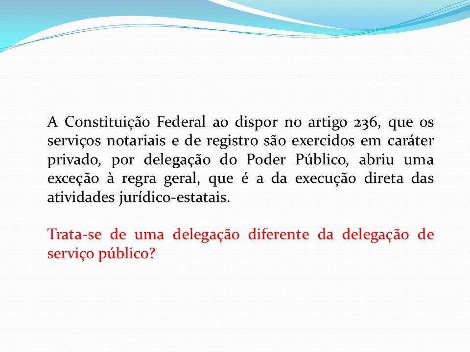 A Constituição Federal ao dispor no artigo 236, que os serviços notariais e de registro são exercidos em caráter privado, por delegação do Poder Públi