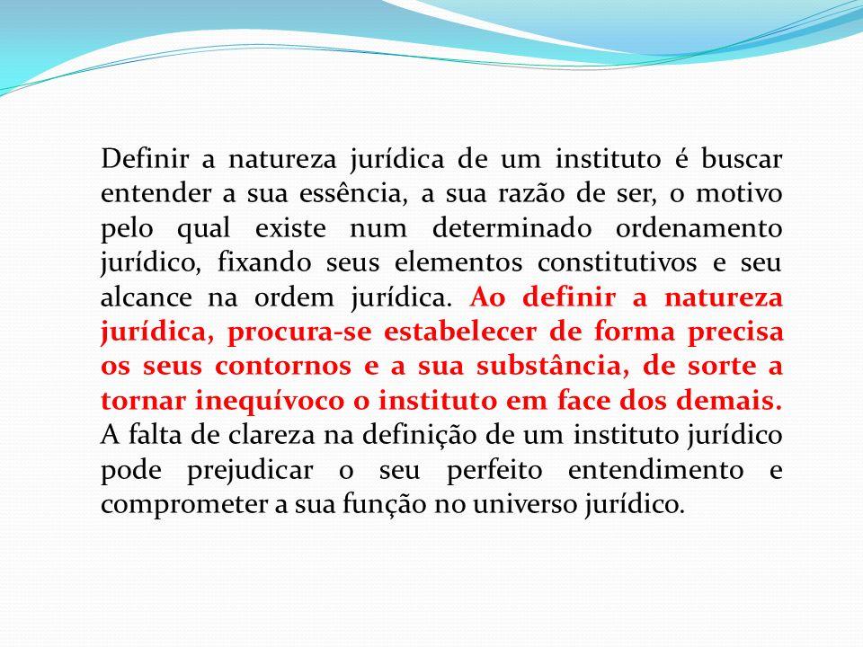 Definir a natureza jurídica de um instituto é buscar entender a sua essência, a sua razão de ser, o motivo pelo qual existe num determinado ordenament