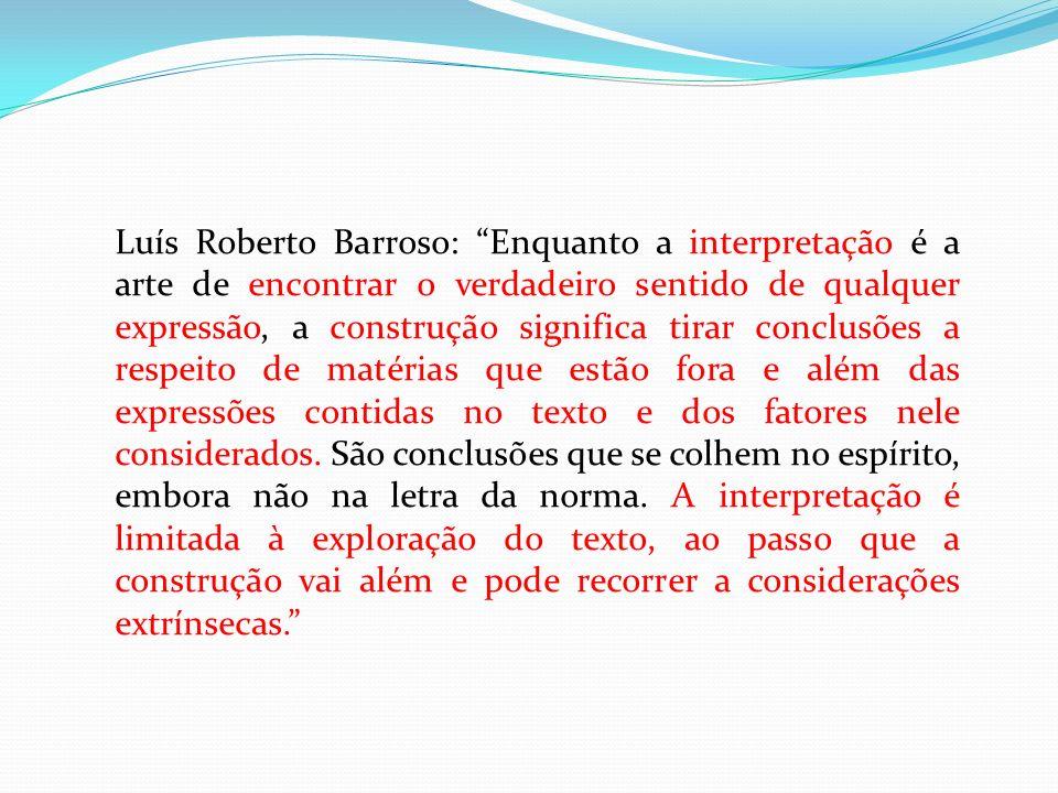 Luís Roberto Barroso: Enquanto a interpretação é a arte de encontrar o verdadeiro sentido de qualquer expressão, a construção significa tirar conclusõ