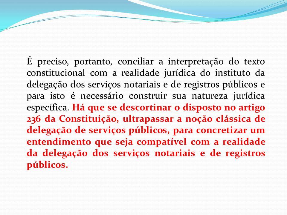É preciso, portanto, conciliar a interpretação do texto constitucional com a realidade jurídica do instituto da delegação dos serviços notariais e de