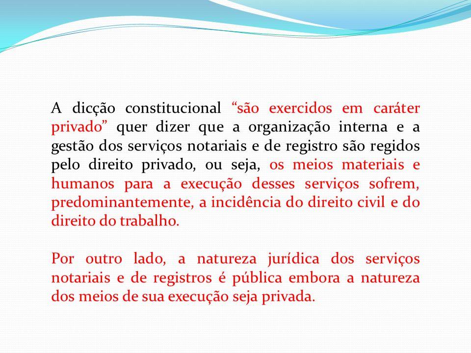 A dicção constitucional são exercidos em caráter privado quer dizer que a organização interna e a gestão dos serviços notariais e de registro são regi