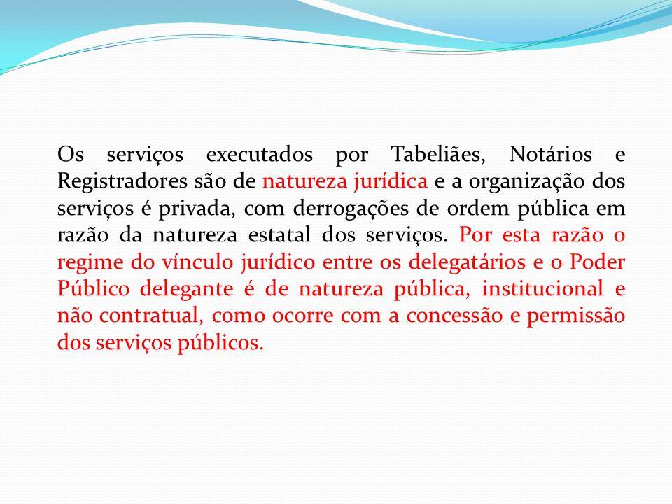 Os serviços executados por Tabeliães, Notários e Registradores são de natureza jurídica e a organização dos serviços é privada, com derrogações de ord