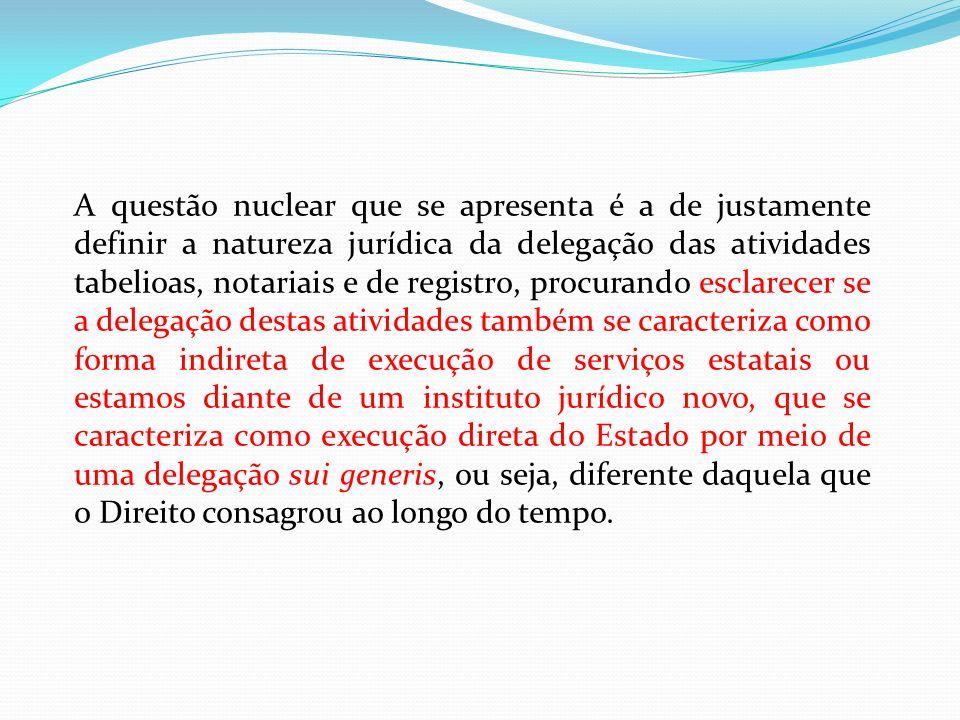 A questão nuclear que se apresenta é a de justamente definir a natureza jurídica da delegação das atividades tabelioas, notariais e de registro, procu