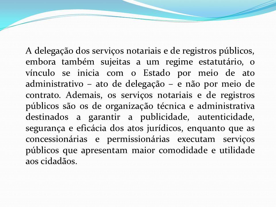 A delegação dos serviços notariais e de registros públicos, embora também sujeitas a um regime estatutário, o vínculo se inicia com o Estado por meio