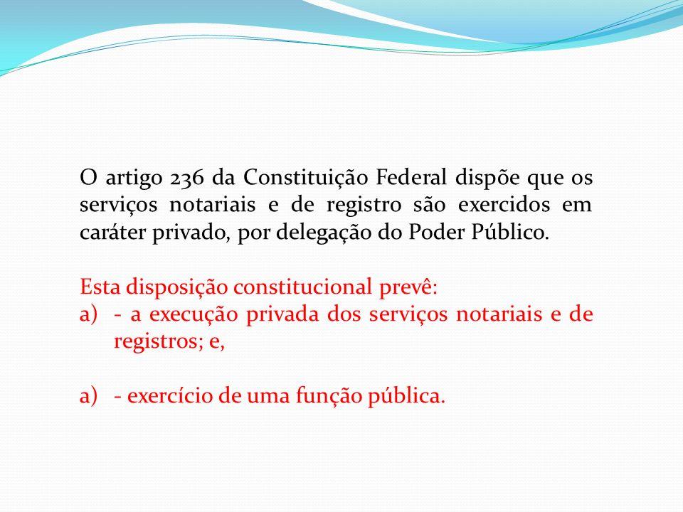 O artigo 236 da Constituição Federal dispõe que os serviços notariais e de registro são exercidos em caráter privado, por delegação do Poder Público.