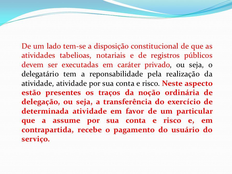 De um lado tem-se a disposição constitucional de que as atividades tabelioas, notariais e de registros públicos devem ser executadas em caráter privad