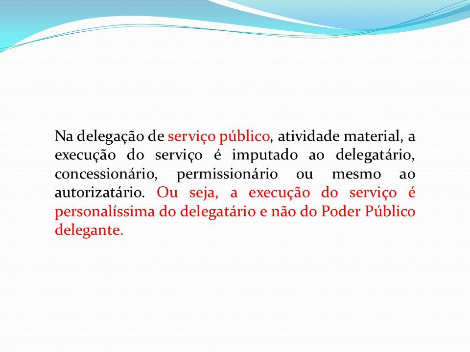 Na delegação de serviço público, atividade material, a execução do serviço é imputado ao delegatário, concessionário, permissionário ou mesmo ao autor