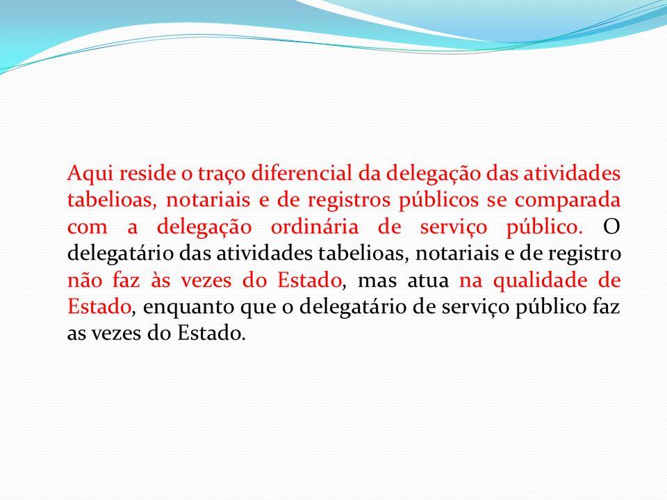 Aqui reside o traço diferencial da delegação das atividades tabelioas, notariais e de registros públicos se comparada com a delegação ordinária de ser