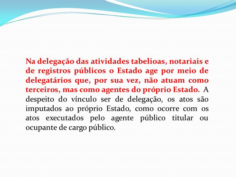 Na delegação das atividades tabelioas, notariais e de registros públicos o Estado age por meio de delegatários que, por sua vez, não atuam como tercei