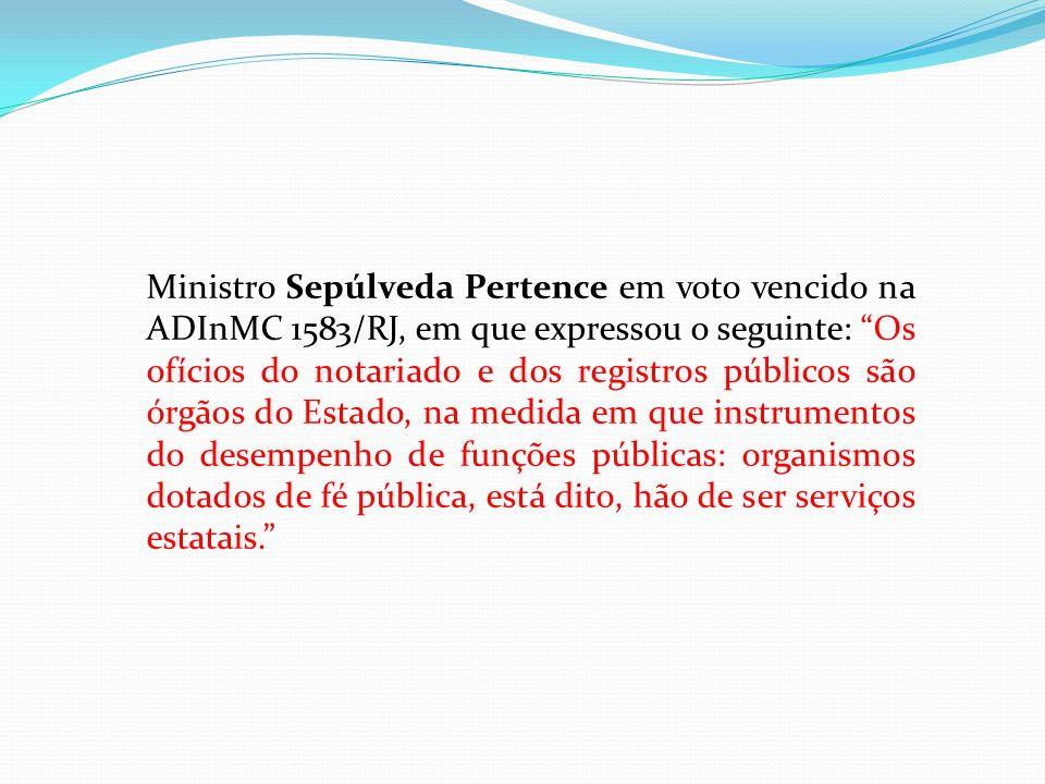 Ministro Sepúlveda Pertence em voto vencido na ADInMC 1583/RJ, em que expressou o seguinte: Os ofícios do notariado e dos registros públicos são órgão