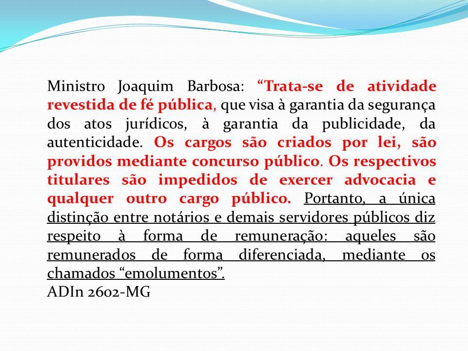 Ministro Joaquim Barbosa: Trata-se de atividade revestida de fé pública, que visa à garantia da segurança dos atos jurídicos, à garantia da publicidad
