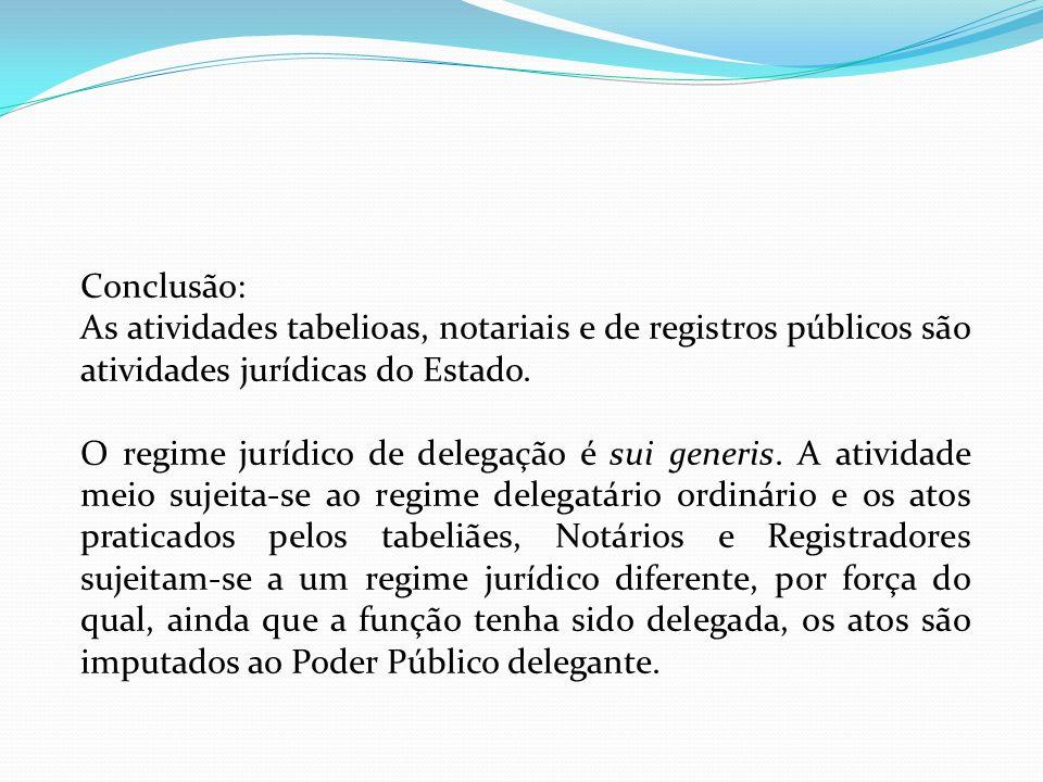 Conclusão: As atividades tabelioas, notariais e de registros públicos são atividades jurídicas do Estado. O regime jurídico de delegação é sui generis