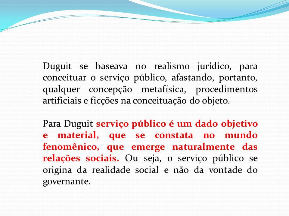 Duguit se baseava no realismo jurídico, para conceituar o serviço público, afastando, portanto, qualquer concepção metafísica, procedimentos artificia