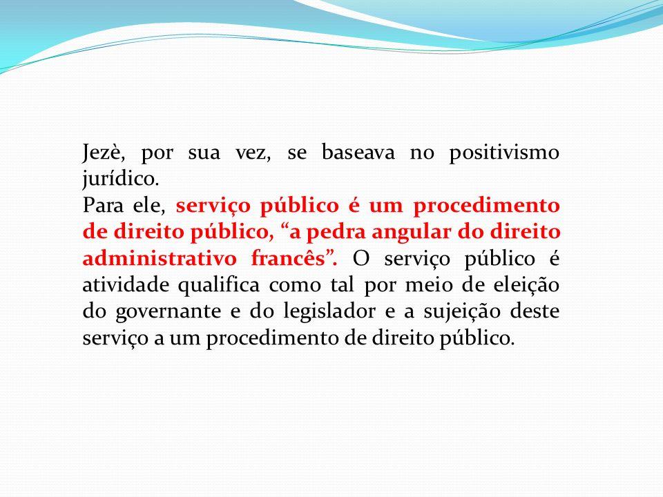 Jezè, por sua vez, se baseava no positivismo jurídico. Para ele, serviço público é um procedimento de direito público, a pedra angular do direito admi
