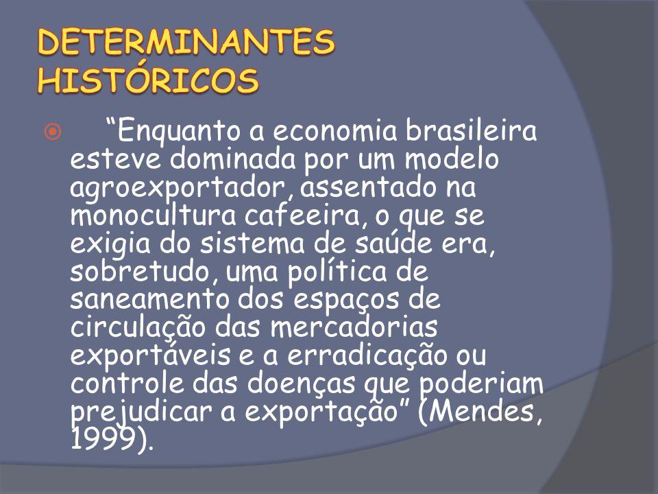 Enquanto a economia brasileira esteve dominada por um modelo agroexportador, assentado na monocultura cafeeira, o que se exigia do sistema de saúde era, sobretudo, uma política de saneamento dos espaços de circulação das mercadorias exportáveis e a erradicação ou controle das doenças que poderiam prejudicar a exportação (Mendes, 1999).