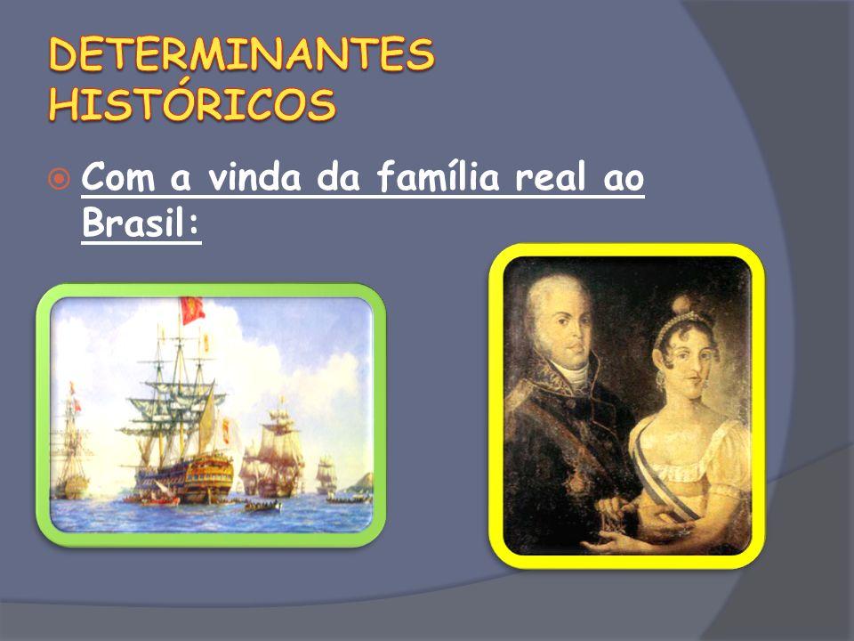 Com a vinda da família real ao Brasil: