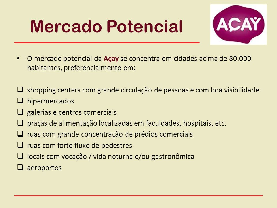 Mercado Potencial O mercado potencial da Açay se concentra em cidades acima de 80.000 habitantes, preferencialmente em: shopping centers com grande ci