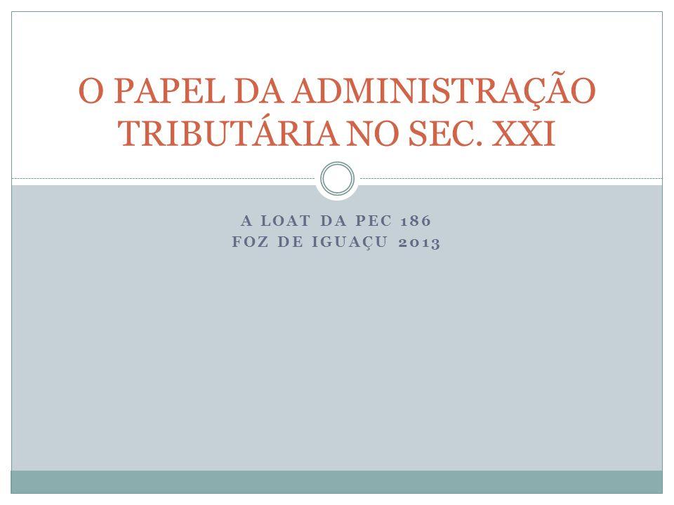 A LOAT DA PEC 186 FOZ DE IGUAÇU 2013 O PAPEL DA ADMINISTRAÇÃO TRIBUTÁRIA NO SEC. XXI