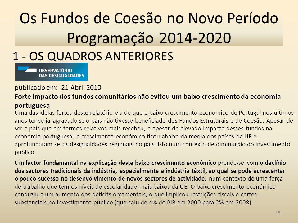 1 - OS QUADROS ANTERIORES 15 Os Fundos de Coesão no Novo Período Programação 2014-2020 publicado em: 21 Abril 2010 Forte impacto dos fundos comunitários não evitou um baixo crescimento da economia portuguesa Uma das ideias fortes deste relatório é a de que o baixo crescimento económico de Portugal nos últimos anos ter-se-ia agravado se o país não tivesse beneficiado dos Fundos Estruturais e de Coesão.