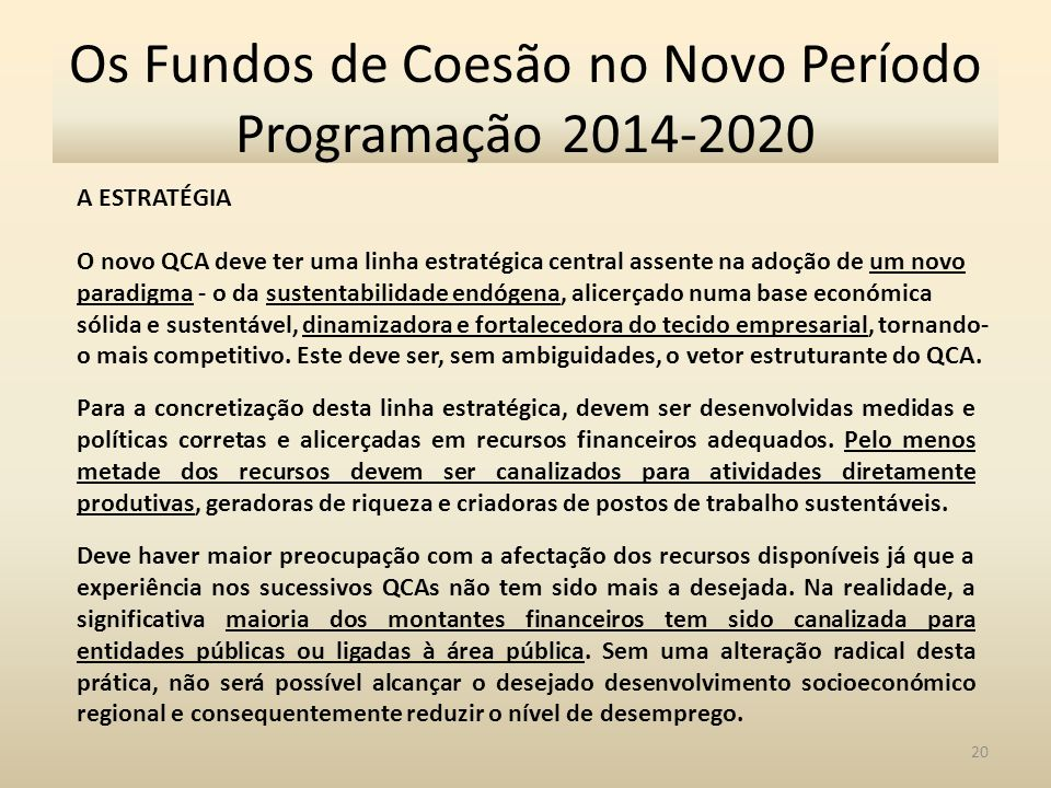 20 Os Fundos de Coesão no Novo Período Programação 2014-2020 A ESTRATÉGIA O novo QCA deve ter uma linha estratégica central assente na adoção de um novo paradigma - o da sustentabilidade endógena, alicerçado numa base económica sólida e sustentável, dinamizadora e fortalecedora do tecido empresarial, tornando- o mais competitivo.
