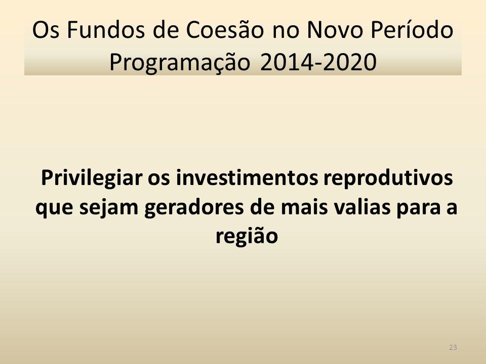 23 Os Fundos de Coesão no Novo Período Programação 2014-2020 Privilegiar os investimentos reprodutivos que sejam geradores de mais valias para a regiã