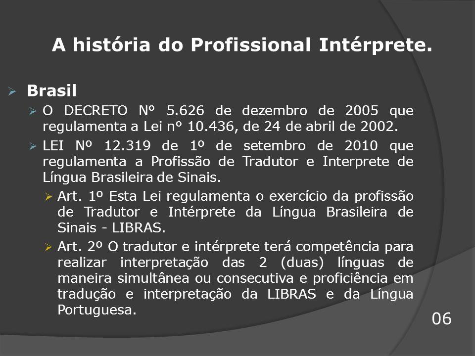 A história do Profissional Intérprete. Brasil O DECRETO N° 5.626 de dezembro de 2005 que regulamenta a Lei n° 10.436, de 24 de abril de 2002. LEI Nº 1
