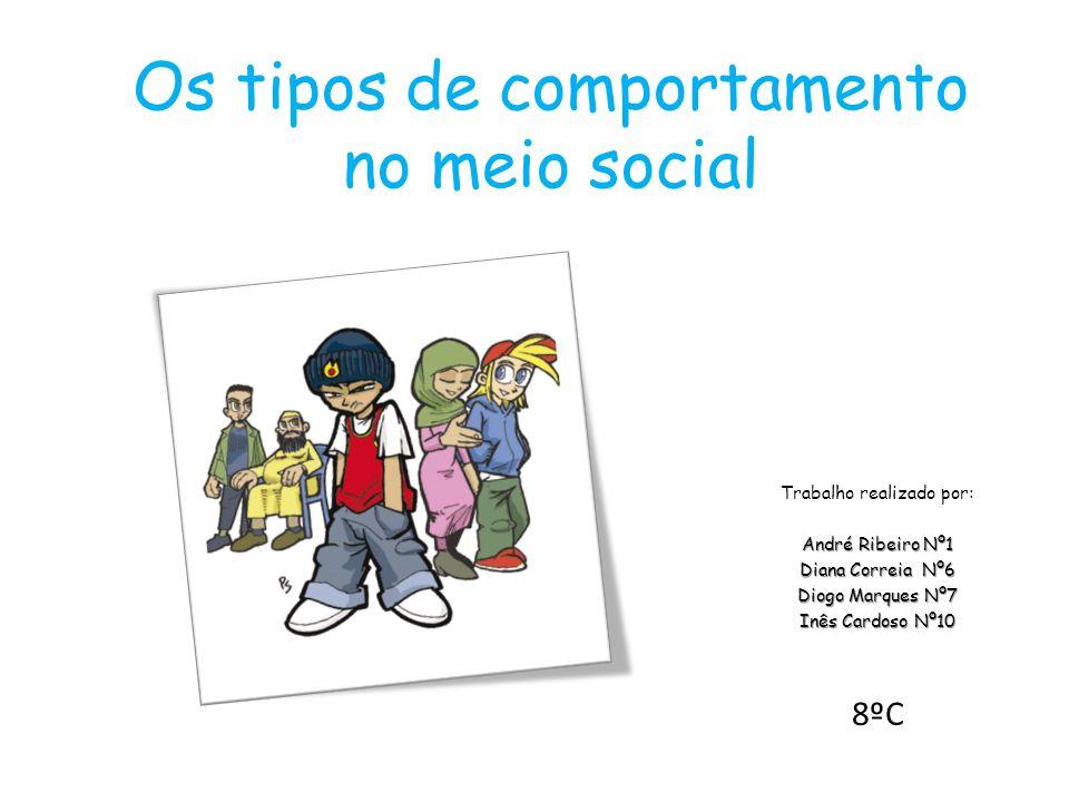 Os tipos de comportamento no meio social Trabalho realizado por: André Ribeiro Nº1 Diana Correia Nº6 Diogo Marques Nº7 Inês Cardoso Nº10 8ºC