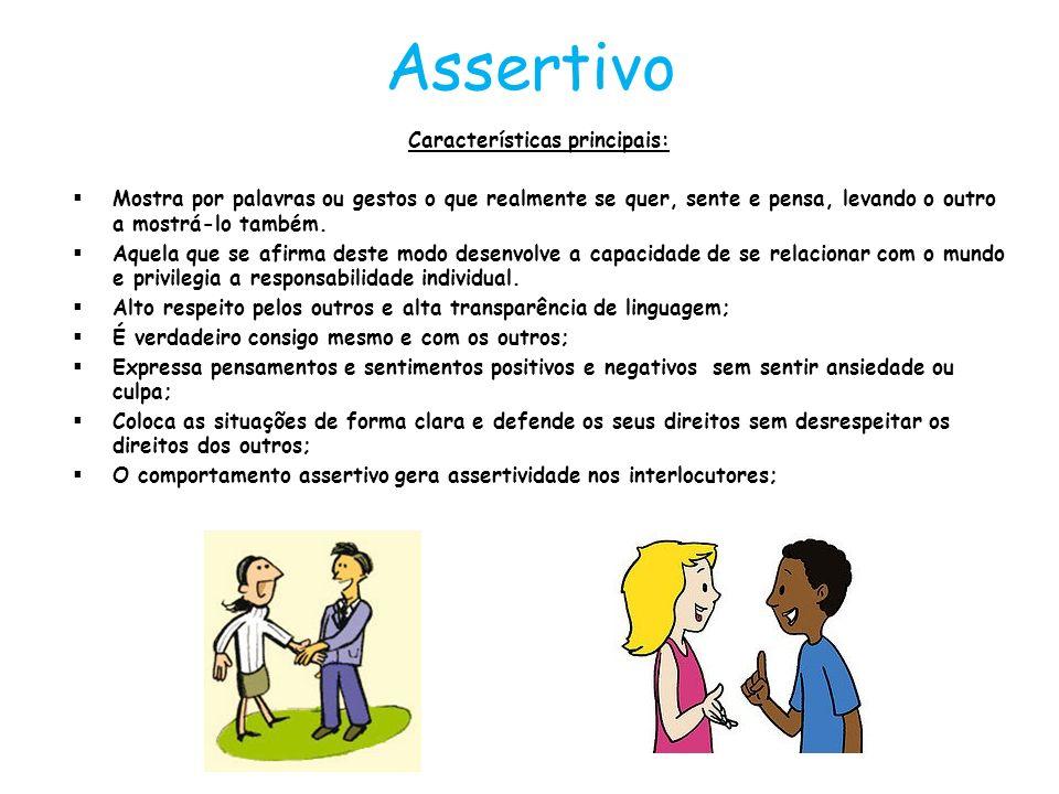 Assertivo Características principais: Mostra por palavras ou gestos o que realmente se quer, sente e pensa, levando o outro a mostrá-lo também. Aquela