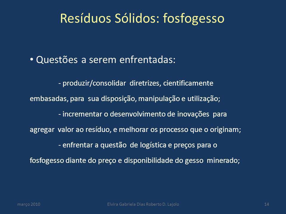 Resíduos Sólidos: fosfogesso março 2010Elvira Gabriela Dias Roberto D. Lajolo14 Questões a serem enfrentadas: - produzir/consolidar diretrizes, cienti