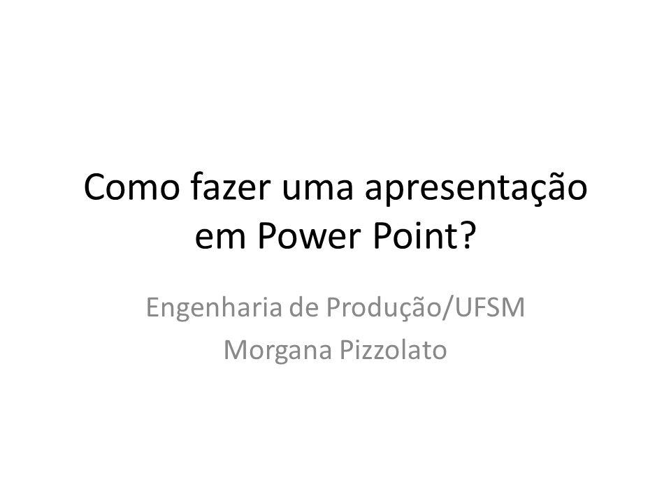 Como fazer uma apresentação em Power Point? Engenharia de Produção/UFSM Morgana Pizzolato