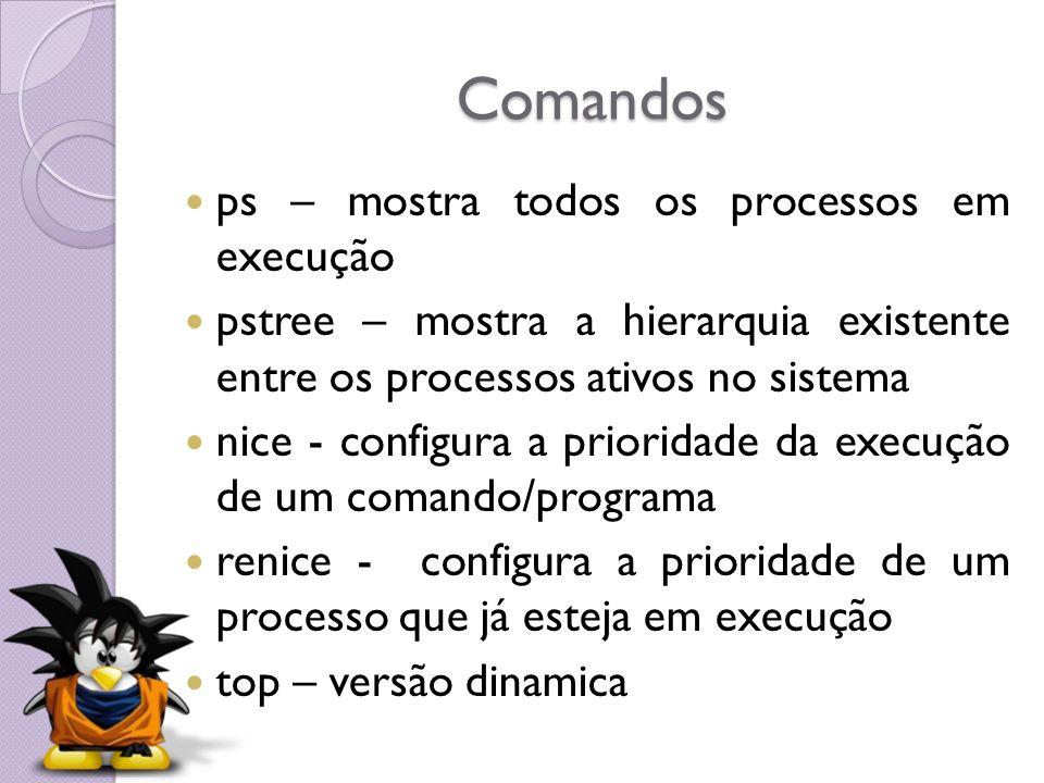 Comandos ps – mostra todos os processos em execução pstree – mostra a hierarquia existente entre os processos ativos no sistema nice - configura a pri