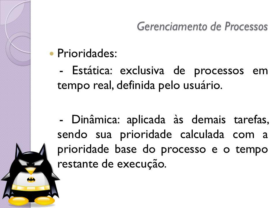 Gerenciamento de Processos Prioridades: - Estática: exclusiva de processos em tempo real, definida pelo usuário. - Dinâmica: aplicada às demais tarefa
