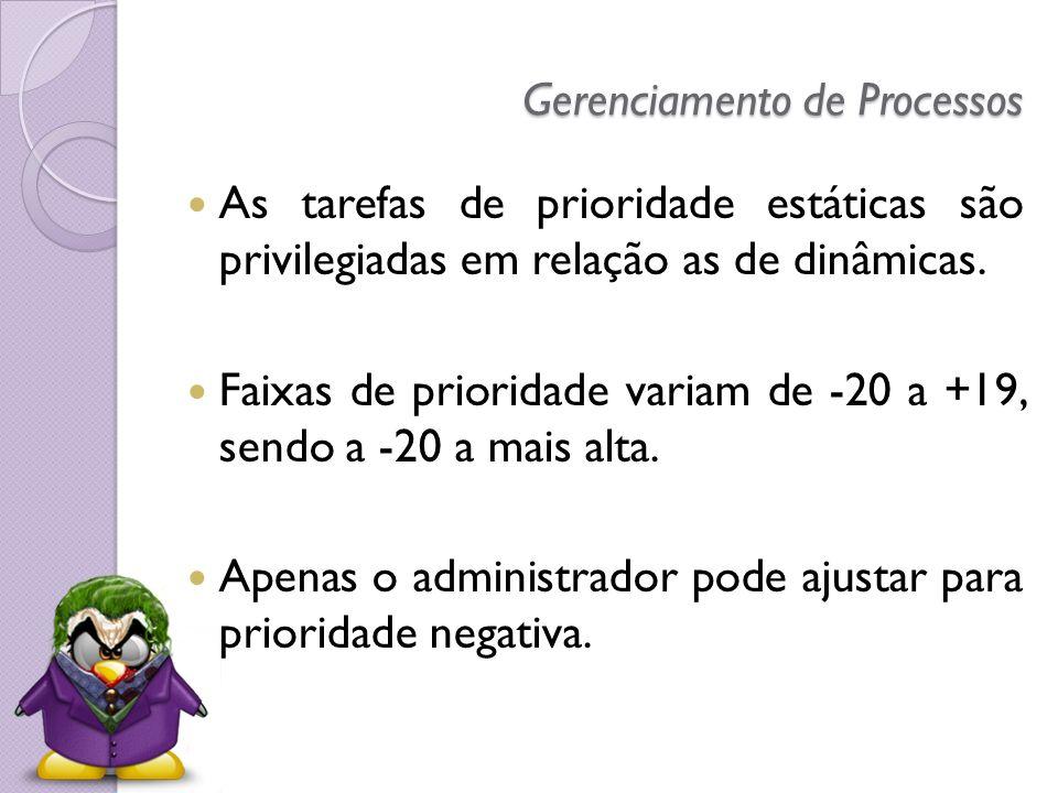 Gerenciamento de Processos As tarefas de prioridade estáticas são privilegiadas em relação as de dinâmicas. Faixas de prioridade variam de -20 a +19,