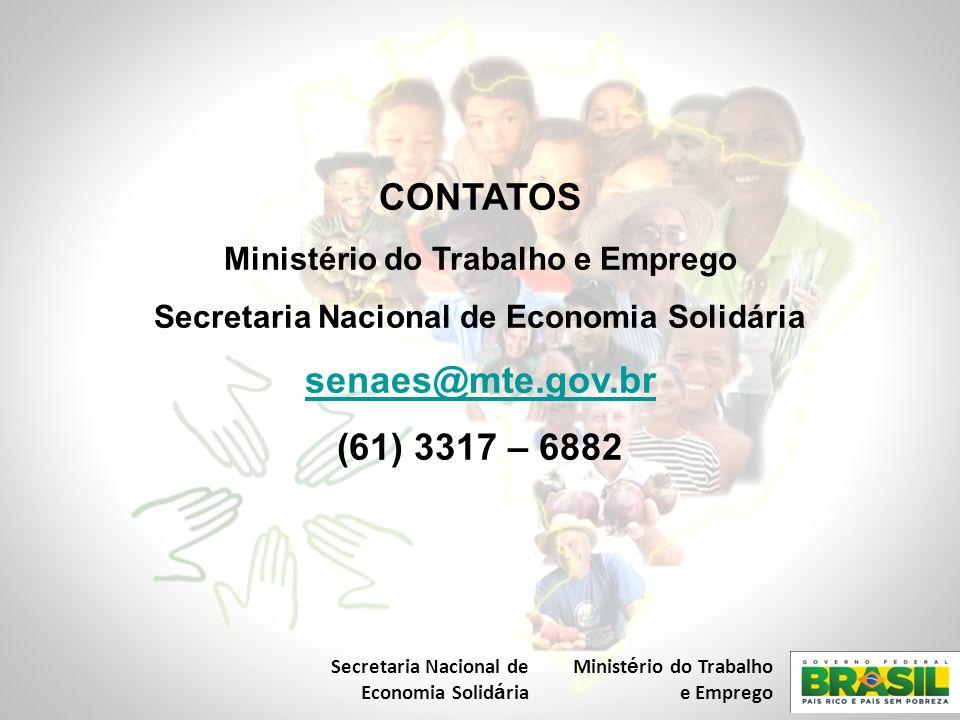 CONTATOS Ministério do Trabalho e Emprego Secretaria Nacional de Economia Solidária senaes@mte.gov.br (61) 3317 – 6882 Secretaria Nacional de Economia