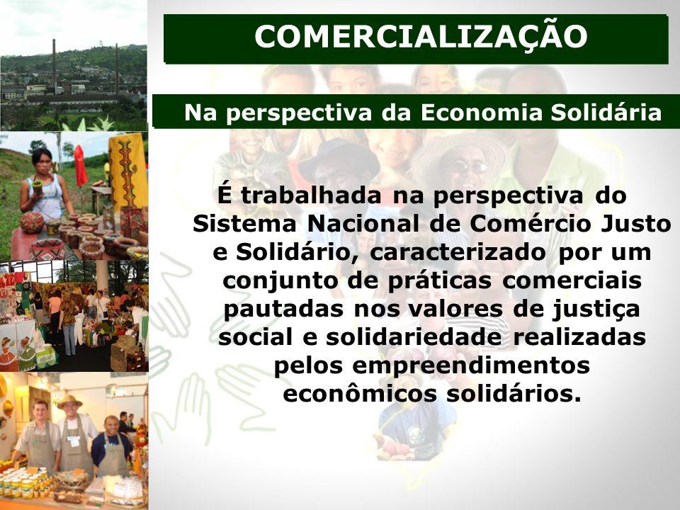 É trabalhada na perspectiva do Sistema Nacional de Comércio Justo e Solidário, caracterizado por um conjunto de práticas comerciais pautadas nos valores de justiça social e solidariedade realizadas pelos empreendimentos econômicos solidários.