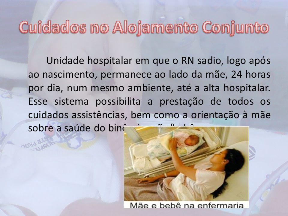 Unidade hospitalar em que o RN sadio, logo após ao nascimento, permanece ao lado da mãe, 24 horas por dia, num mesmo ambiente, até a alta hospitalar.