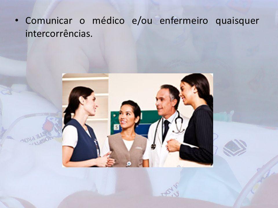 Comunicar o médico e/ou enfermeiro quaisquer intercorrências.