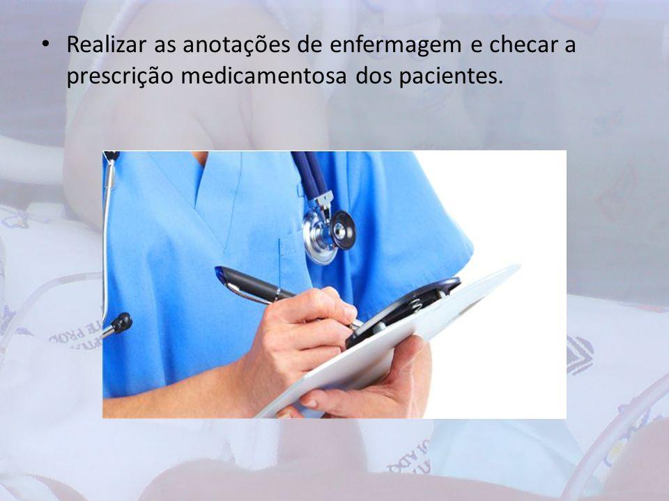 Realizar as anotações de enfermagem e checar a prescrição medicamentosa dos pacientes.