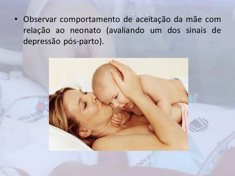 Observar comportamento de aceitação da mãe com relação ao neonato (avaliando um dos sinais de depressão pós-parto).
