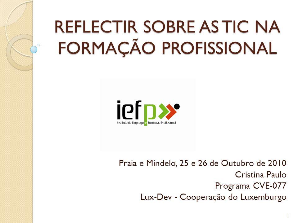 REFLECTIR SOBRE AS TIC NA FORMAÇÃO PROFISSIONAL Praia e Mindelo, 25 e 26 de Outubro de 2010 Cristina Paulo Programa CVE-077 Lux-Dev - Cooperação do Lu