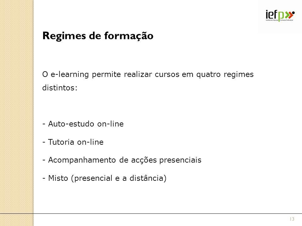 Regimes de formação O e-learning permite realizar cursos em quatro regimes distintos: - Auto-estudo on-line - Tutoria on-line - Acompanhamento de acções presenciais - Misto (presencial e a distância) 13