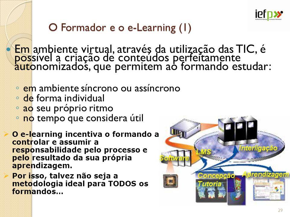 O Formador e o e-Learning (1) Em ambiente virtual, através da utilização das TIC, é possível a criação de conteúdos perfeitamente autonomizados, que permitem ao formando estudar: em ambiente síncrono ou assíncrono de forma individual ao seu próprio ritmo no tempo que considera útil O e-learning incentiva o formando a controlar e assumir a responsabilidade pelo processo e pelo resultado da sua própria aprendizagem.