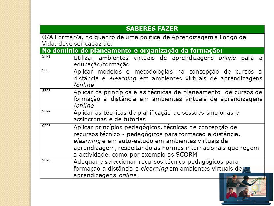 43 SABERES FAZER O/A Formar/a, no quadro de uma política de Aprendizagem a Longo da Vida, deve ser capaz de: No domínio do planeamento e organização da formação: SFP1 Utilizar ambientes virtuais de aprendizagens online para a educação/formação SFP2 Aplicar modelos e metodologias na concepção de cursos a distância e elearning em ambientes virtuais de aprendizagens /online SFP3 Aplicar os princípios e as técnicas de planeamento de cursos de formação a distância em ambientes virtuais de aprendizagens /online SFP4 Aplicar as técnicas de planificação de sessões síncronas e assíncronas e de tutorias SFP5 Aplicar princípios pedagógicos, técnicas de concepção de recursos técnico - pedagógicos para formação a distância, elearning e em auto-estudo em ambientes virtuais de aprendizagem, respeitando as normas internacionais que regem a actividade, como por exemplo as SCORM SFP6 Adequar e seleccionar recursos técnico-pedagógicos para formação a distância e elearning em ambientes virtuais de aprendizagens online;