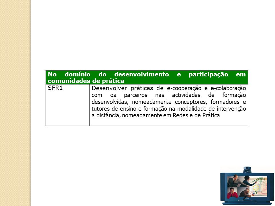 46 No domínio do desenvolvimento e participação em comunidades de prática SFR1Desenvolver práticas de e -cooperação e e-colaboração com os parceiros nas actividades de formação desenvolvidas, nomeadamente conceptores, formadores e tutores de ensino e formação na modalidade de intervenção a distância, nomeadamente em Redes e de Prática